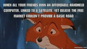 market: WHEN ALL YOUR FRIENDS OWN AN AFFORDABLE HANDHELD  COMPUTER, LINKED TO A SATELLITE, YET BELIEVE THE FREE  MARKET COULDN'T PROVIDE A BASIC ROAD  mematic.net