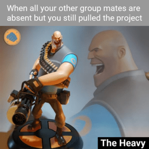 Dank Memes, Project, and Group: When all your other group mates are  absent but you still pulled the project  The Heavy Kieeeeek