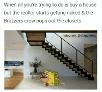 Friends, Funny, and Instagram: When all you're trying to do is buy a house  but the realtor starts getting naked & the  Brazzers crew pops out the closets  Instagram: @staggering Smh @staggering.s ➡ Tag Friends ➡ Turn On Notifications • ➫➫➫ Follow @Staggering for more funny posts daily!