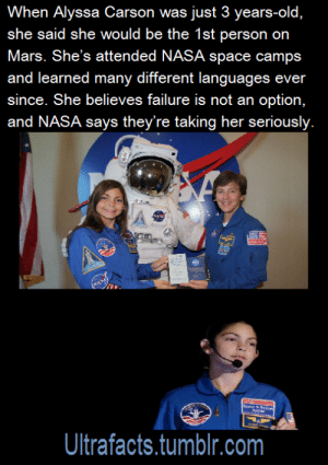 pragmaticgryffindor: ultrafacts:  Now at the age of 13, she had already: Attended Space Camp 7 times, Space Academy 3 times and Robotics Academy 1 time. Became the first person to complete all the NASA Space Camps in the world, including Space Camp Turkey and Space Camp Canada. Witness 3 Space Shuttle launches. Attend Sally Ride Camp at MIT, and three Sally Ride Day camps. Speak several foreign languages: Spanish, French, Chinese and some Turkish. She also delivers motivational speeches to other children. She is determined to be the first person to land on Mars  NASA is already training her. (Fact Sources: 1 2) Follow Ultrafacts for more facts  GET IT GIRL BE THE FIRST PERSON ON MARS OWN THAT SHIT I BELIEVE IN YOU DO IT DO IT DO IT : When Alyssa Carson was just 3 years-old  she said she would be the 1st person  Mars. She's attended NASA space camps  and learned many different languages ever  since. She believes failure is not an option,  and NASA says they're taking her seriously  on  Ultrafacts.tumblr.com pragmaticgryffindor: ultrafacts:  Now at the age of 13, she had already: Attended Space Camp 7 times, Space Academy 3 times and Robotics Academy 1 time. Became the first person to complete all the NASA Space Camps in the world, including Space Camp Turkey and Space Camp Canada. Witness 3 Space Shuttle launches. Attend Sally Ride Camp at MIT, and three Sally Ride Day camps. Speak several foreign languages: Spanish, French, Chinese and some Turkish. She also delivers motivational speeches to other children. She is determined to be the first person to land on Mars  NASA is already training her. (Fact Sources: 1 2) Follow Ultrafacts for more facts  GET IT GIRL BE THE FIRST PERSON ON MARS OWN THAT SHIT I BELIEVE IN YOU DO IT DO IT DO IT