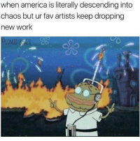 America, Memes, and Work: when america is literally descending into  chaos but ur fav artists keep dropping  new work I get my memes from @comedykhazi 😂
