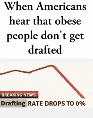 MURICA!: When Americans  hear that obese  people don't get  drafted  BREAKING NEWS  Drafting RATE DROPS TO 0% MURICA!