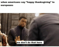 "Memes, Thanksgiving, and Best: when americans say ""happy thanksgiving"" to  europeans  we don't do that here 20 Of Today's Best Pics And Memes"