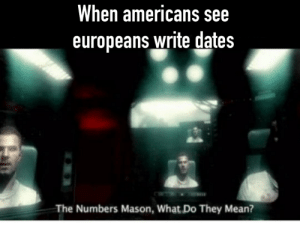 Funny, Mean, and Fahrenheit: When americans see  europeans write dates  The Numbers Mason, What Do They Mean? DD/MM/YYYY instead of Lbs/gallons/Fahrenheit