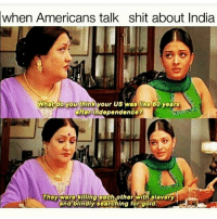 Memes, Condescending, and 🤖: when Americans talk shit about India  What do you thinA your us was 60 years  after independence?  They were killing each other with slavery  and blindly searching for gold. same @ issues surrounding developing countries. Yes, there are huge problems like poverty in countries in Africa, pollution in China and India, and political corruption in the Middle East. HOWEVER, don't 1. Use a condescending tone to speak about these subjects 2. Generalize !!!! This is so important 3. Use them as inspiration porn : e.g xxxx group have it worse!! So inspiring !!!