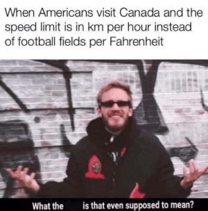 Football, Memes, and Canada: When Americans visit Canada and the  speed limit is in km per hour instead  of football fields per Fahrenheit  is that even supposed to mean?  What the