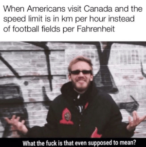 Oh those silly Americans by sphillips09 MORE MEMES: When Americans visit Canada and the  speed limit is in km per hour instead  of football fields per Fahrenheit  What the fuck is that even supposed to mean? Oh those silly Americans by sphillips09 MORE MEMES