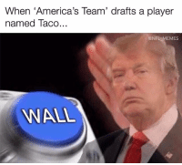 "Dallas Cowboys, Memes, and Nfl: When ""America's Team' drafts a player  named Taco...  @NFL MEMES  WALL The Cowboys drafted a guy named Taco? Fitting, since they both crack under pressure."