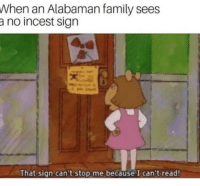 "Dad, Dank, and Family: When an Alabaman family sees  a no incest sign  1  That sign can't stop me because I can't read <p>Aunt mommy and uncle dad via /r/dank_meme <a href=""http://ift.tt/2kDzw7F"">http://ift.tt/2kDzw7F</a></p>"