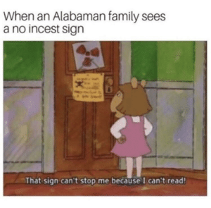 Family, Memes, and Via: When an Alabaman family sees  a no incest sign  That sign can't stop me because I can't read! Please dont ban me mods via /r/memes https://ift.tt/2NOzOFT