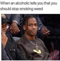 Memes, Smoking, and Weed: When an alcoholic tells you that you  should stop smoking weed  @weed.vic Right? @dankcity