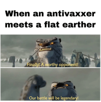 Next, Who, and Legendary: When an antivaxxer  meets a flat earther  Finally! A worthy opponent!  Our battle will be legendary! Who won? Who's next?