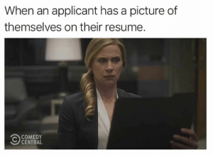 Hilarious Memes of the Day to Make You Laugh - 40 Pics - JustViral.Net: When an applicant has a picture of  themselves on their resume.  COMEDY  CENTRAL Hilarious Memes of the Day to Make You Laugh - 40 Pics - JustViral.Net