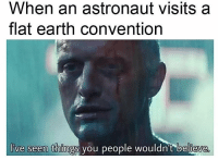 Tumblr, Blog, and Earth: When an astronaut visits a  flat earth convention  I've seen things you people wouldn't believe memehumor:  EaRth Is FlAt