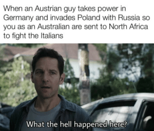 Me learning everything there is to know about the world wars:: When an Austrian guy takes power in  Germany and invades Poland with Russia so  you as an Australian are sent to North Africa  to fight the Italians  What the hell happened here? Me learning everything there is to know about the world wars: