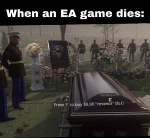 "Respect, Game, and Dlc: When an EA game dies:  Pay Respec  Press F to buy $8.00 ""respect"" DLC"