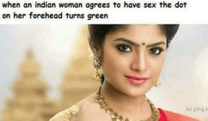 Sex, Indian, and Her: when an indian woman agrees to have sex the dot  on her forehead turns green  leiying l It all make sense now