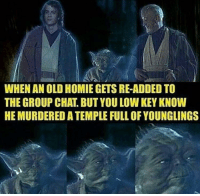"""Group Chat, Homie, and Low Key: WHEN AN OLD HOMIE GETS RE-ADDED TO  THE GROUP CHAT. BUT YOU LOW KEY KNOW  HE MURDERED A TEMPLE FULL OF YOUNGLINGS <p>I wouldn't trust him either via /r/memes <a href=""""http://ift.tt/2CVx5FP"""">http://ift.tt/2CVx5FP</a></p>"""
