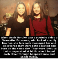 Facebook, Saw, and Social Media: When Anais Bordier saw a youtube video a  Samantha Futerman, who looked exactly  like her, she facebook messaged her and  discovered they were both adopted and  born on the same day. They were identical  twins, separated at birth, who'd found  each other through happenstance and  social media. https://t.co/riNt2feBSU