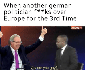 Germany bad: When another german  politician f  Europe for the 3rd Time  **ks over  Vhy are you gay Germany bad