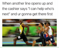 """Ohhh you're gonna have to be quicker than that.: When another line opens up and  the cashier says can help who's  next"""" and ur gonna get there first  IG: @fvckyoumeme Ohhh you're gonna have to be quicker than that."""