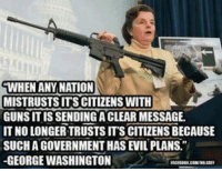 "Memes, George Washington, and Evil: WHEN ANY NATION  MISTRUSTSITS CITIZENS WITH  GUNS IS SENDING ACLEAR MESSAGE  IT NO LONGER TRUSTS ITS CITIZENS BECAUSE  SUCHAGOVERNMENTHAS EVIL PLANS.""  -GEORGE WASHINGTON  FACEBOOK COMMOUGER I don't always agree with the founding fathers but when I do, they are spot on.. like this George Washington quote!   Join Us: V is For Voluntary"