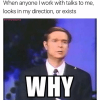 Memes, Work, and Fuck: When anyone l work with talks to me,  looks in my direction, or exists  WHY Fuck off Linda. motivationalquotes why chillvibes leavemealone cyberbully ytho