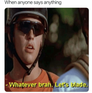 Blade, Irl, and Me IRL: When anyone says anything  brah, Ler's blade  . L me_irl