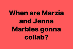 Jenna Marbles, Story, and Gonna: When are Marzia  and Jenna  Marbles gonna  collab? After Jenna noticed Marzia's story I'm convinced it needs to happen