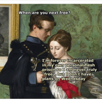 """....: When are you next free?  I'm forever incarcerated  in my own personal flesh  prison so I am never truly  """"free a but I don't have  plans on Wednesday ...."""