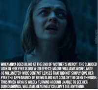 maisie williams: WHEN ARYA GOES BLIND AT THE END OF'MOTHER'S MERCY, THE CLOUDED  LOOKIN HEREYES IS NOTACGIEFFECT: MAISIE WILLIAMS WORE LARGE  16 MILLIMETER-WIDECONTACT LENSES THAT DID NOTSIMPLYGIVE HER  EYES THE APPEARANCEOFBEING BLIND BUT COULDN'T BE SEEN THROUGH  THUS WHEN ARYA IS WILDLY TURNINGAROUND UNABLE TO SEE HER