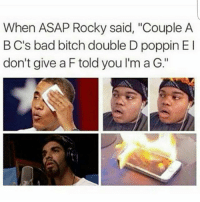 "bad bitch: When ASAP Rocky said, ""Couple A  B C's bad bitch double D poppin El  don't give a F told you I'm a G."""