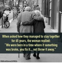 "Memes, Avocado, and Wolf: When asked how they managed to stay together  for 65 years, the woman replied:  ""We were born in a time where if something  was broke, you fix it... not throw it away.""  FB David Avocado Wolfe David Wolfe <3"
