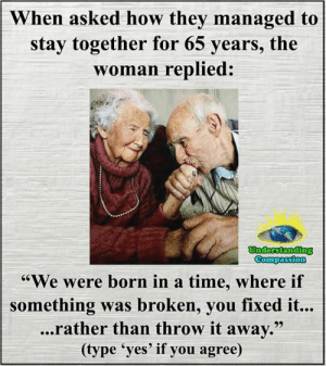 "<3: When asked how they managed to  stay together for 65 years, the  woman replied:  Understanding  Compassion  ""We were born in a time, where if  something was broken, you fixed it...  ...rather than throw it away.""  (type 'yes' if you agree) <3"