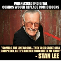 "Only one man could have seen this coming: WHEN ASKED IF DIGITAL  COMICS WOULD REPLACE COMIC BOOKS  ""COMICS ARE LIKE BOOBS...THEY LOOK GREAT ON A  COMPUTER, BUT TD RATHER HOLD ONE IN MY HAND""  STAN LEE Only one man could have seen this coming"