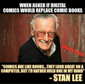 "Stan Lees response when asked if digital comics would replace comic books. via /r/funny https://ift.tt/2zMNcVM: WHEN ASKED IF DIGITAL  COMICS WOULD REPLACE COMIC BOOKS  ""COMICS ARE LIKE BOOBS...THEY LOOK GREAT ON A  COMPUTER, BUT I'D RATHER HOLD ONE IN MY HAND""  STAN LEE Stan Lees response when asked if digital comics would replace comic books. via /r/funny https://ift.tt/2zMNcVM"