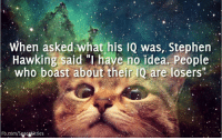 "Memes, Stephen, and Stephen Hawking: When asked what his IQ was, Stephen  Hawking said ""I have no idea. People  who boast about their IQ are losers""  Fb.com/Spacekit ties Dedicated to Royce."