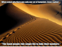 Jesus, Only One, and Single: When asked whythere was only one set of footprints, Jesus replied  The Sand people ride single file to hide their numbers. <p>One Set Of Footprints.</p>
