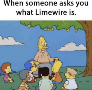 Gather round!: When  asks  someone you  what Limewire is. Gather round!