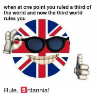 "Meme, World, and British: when at one point you ruled a third of  the world and now the third world  rules you  Rule, B ritannia! <p>Invest in tasty British meme! via /r/MemeEconomy <a href=""https://ift.tt/2LleoQ6"">https://ift.tt/2LleoQ6</a></p>"