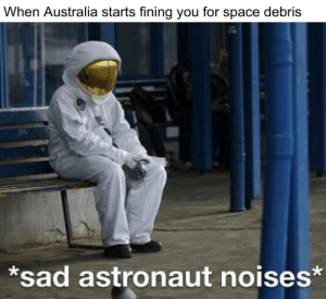 Nasa, Australia, and Space: When Australia starts fining you for space debris  *sad astronaut noises* nasa never payed their fine