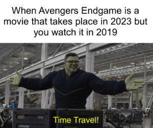time travel is real: When Avengers Endgame is a  movie that takes place in 2023 but  you watch it in 2019  Time Travel! time travel is real