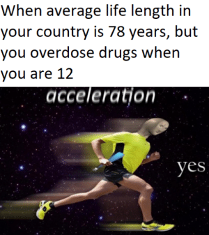 Drugs, Life, and Dank Memes: When average life length in  your country is 78 years, but  you overdose drugs when  you are 12  acceleration  yes suicid3 spid