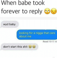 Memes, Shit, and Wyd: When babe took  forever to reply  wyd baby  looking for a nigga that care  about me  Read 10:17 AM  don't start this shit Why is this me 😂😂