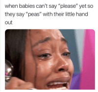 "please: when babies can't say ""please"" yet so  they say ""peas"" with their little hand  out"