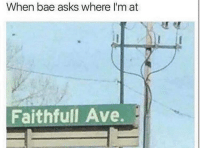 Bae, Funny, and Lmao: When bae asks where I'm at  Faithfull Ave. Lmao sike 😂