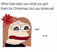 hello its me: When bae asks you what you got  them for Christmas, but you broke asf  hello  it me
