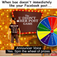 That's about right 😂😂😂 #WSHH CoupleThing: When bae doesn't immediately  like your Facebook post.  The  U DIDN'T  HER POST  GAME  0 more fa  Announcer Voice  Yes. Spin the wheel of prizes  UPLETHING That's about right 😂😂😂 #WSHH CoupleThing