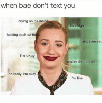 Bae, Crazy, and Crying: when bae don't text you  crying on the inside  it's alright  holding back da tears  i aint even sac  i'm okay  smilin' thru da pain  no really, im okay  i'm fine 😂😂😂lol - - - - - 420 memesdaily Relatable dank MarchMadness HoodJokes Hilarious Comedy HoodHumor ZeroChill Jokes Funny KanyeWest KimKardashian litasf KylieJenner JustinBieber Squad Crazy Omg Accurate Kardashians Epic bieber Weed TagSomeone hiphop trump rap drake