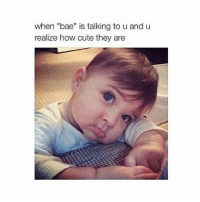 "Aww, Bae, and Memes: when ""bae"" is talking to u and u  realize how cute they are Aww he is so cute 😍"